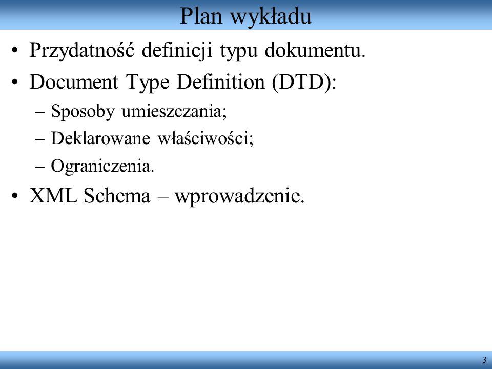 3 Plan wykładu Przydatność definicji typu dokumentu. Document Type Definition (DTD): –Sposoby umieszczania; –Deklarowane właściwości; –Ograniczenia. X