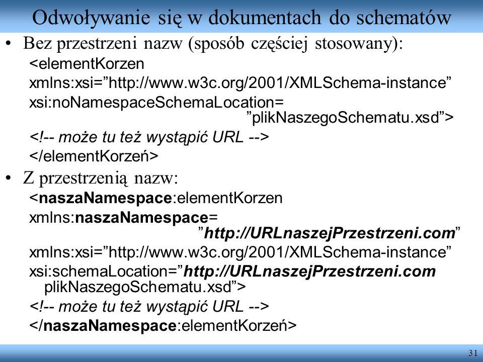 31 Odwoływanie się w dokumentach do schematów Bez przestrzeni nazw (sposób częściej stosowany): <elementKorzen xmlns:xsi=http://www.w3c.org/2001/XMLSc