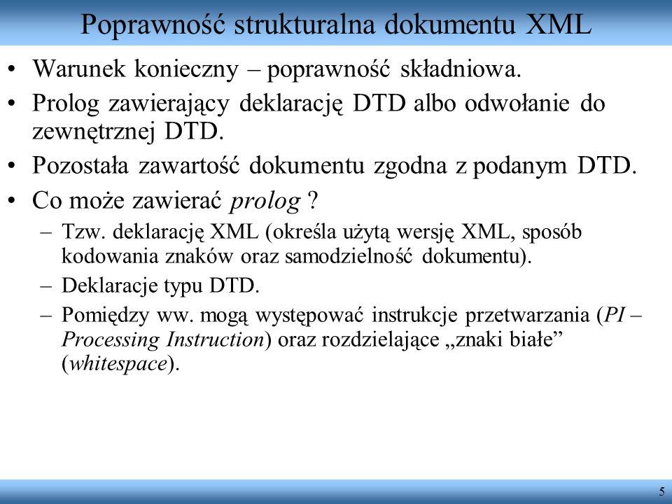 5 Poprawność strukturalna dokumentu XML Warunek konieczny – poprawność składniowa. Prolog zawierający deklarację DTD albo odwołanie do zewnętrznej DTD