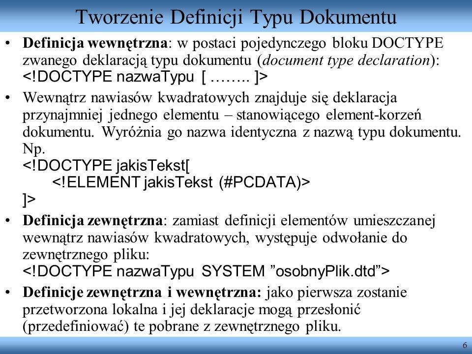 6 Tworzenie Definicji Typu Dokumentu Definicja wewnętrzna: w postaci pojedynczego bloku DOCTYPE zwanego deklaracją typu dokumentu (document type decla