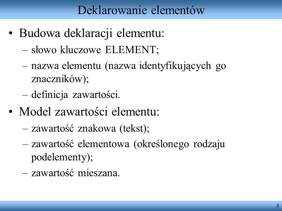 8 Deklarowanie elementów Budowa deklaracji elementu: –słowo kluczowe ELEMENT; –nazwa elementu (nazwa identyfikujących go znaczników); –definicja zawar