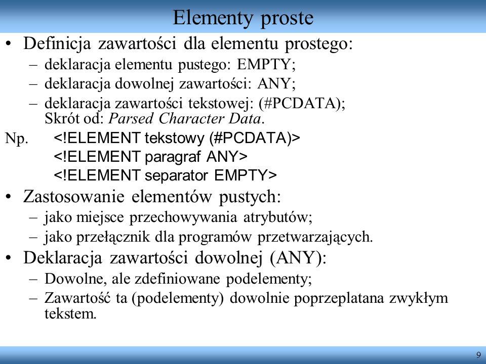 9 Elementy proste Definicja zawartości dla elementu prostego: –deklaracja elementu pustego: EMPTY; –deklaracja dowolnej zawartości: ANY; –deklaracja z