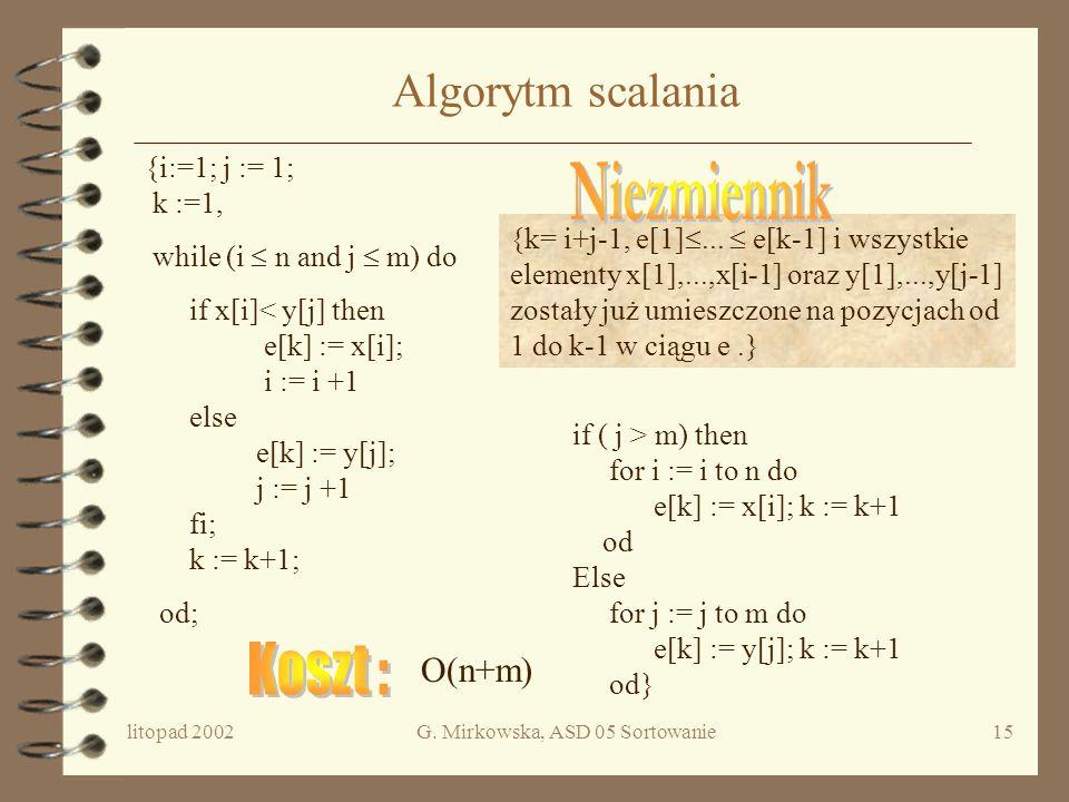 litopad 2002G. Mirkowska, ASD 05 Sortowanie14 Operacja scalania Dane są dwa ciągi X i Y, uporządkowane niemalejąco, x 1,...x n i y 1,...y m. Utworzyć