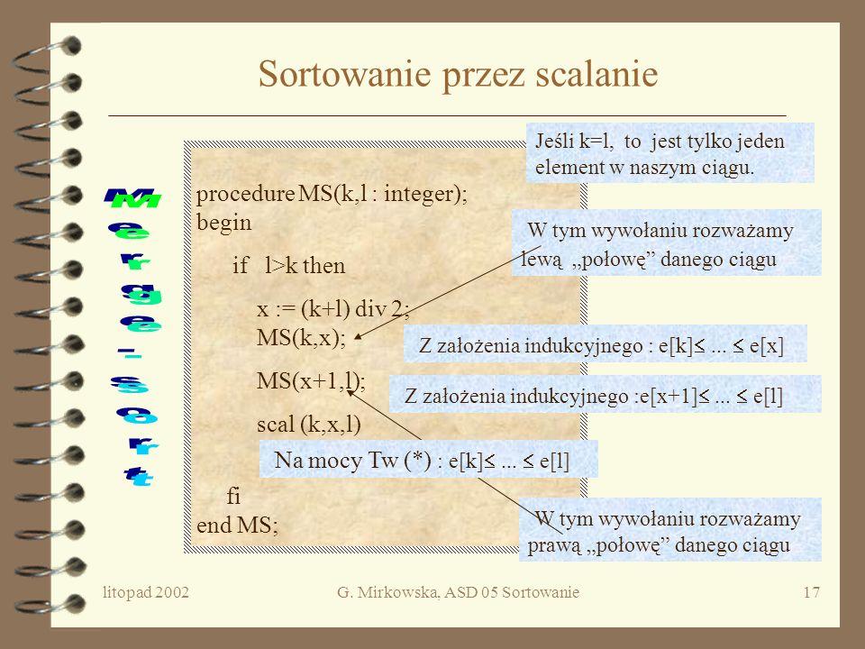 litopad 2002G. Mirkowska, ASD 05 Sortowanie16 Specyfikacja procedury scal(k,x,l) Wersja procedury scal (k,x,l) użyta w algorytmie Sortowania przez sca