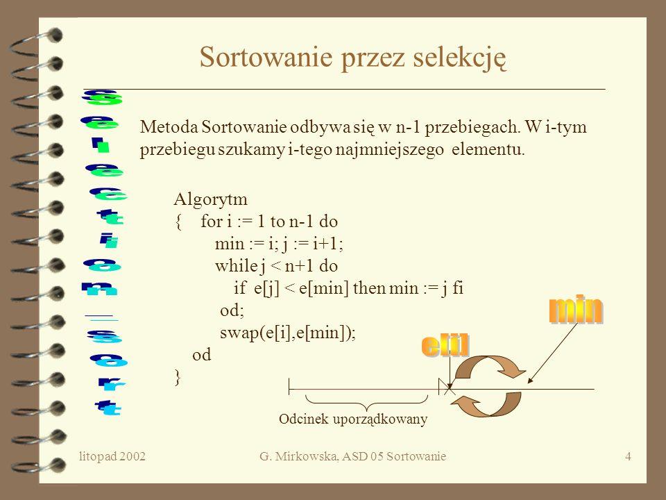 litopad 2002G. Mirkowska, ASD 05 Sortowanie3 Sformułowanie problemu Dany jest ciąg e elementów e 1,e 2,..., e n należących do pewnej liniowo uporządko