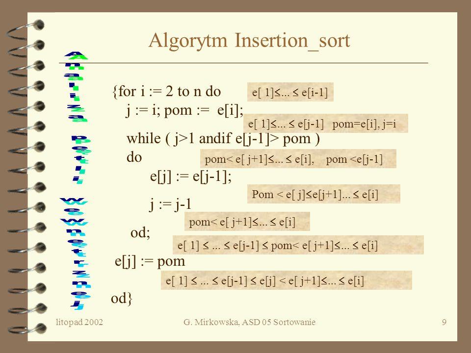 litopad 2002G. Mirkowska, ASD 05 Sortowanie8 Schemat algorytmu i := 2 i < n+1 Umieść e[i] wśród elementów e[1],e[2],...e[i-1], przesuwając elementy wi