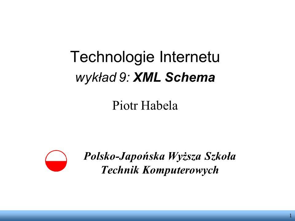 1 Technologie Internetu wykład 9: XML Schema Piotr Habela Polsko-Japońska Wyższa Szkoła Technik Komputerowych
