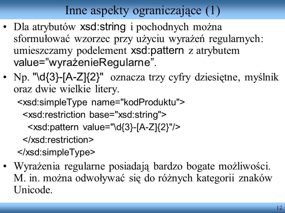 12 Inne aspekty ograniczające (1) Dla atrybutów xsd:string i pochodnych można sformułować wzorzec przy użyciu wyrażeń regularnych: umieszczamy podelement xsd:pattern z atrybutem value=wyrażenieRegularne.