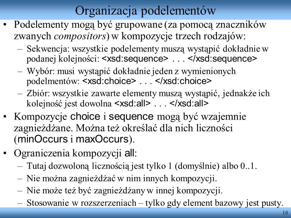 16 Organizacja podelementów Podelementy mogą być grupowane (za pomocą znaczników zwanych compositors) w kompozycje trzech rodzajów: –Sekwencja: wszystkie podelementy muszą wystąpić dokładnie w podanej kolejności:...