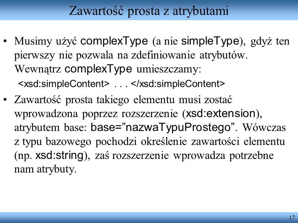 17 Zawartość prosta z atrybutami Musimy użyć complexType (a nie simpleType ), gdyż ten pierwszy nie pozwala na zdefiniowanie atrybutów.