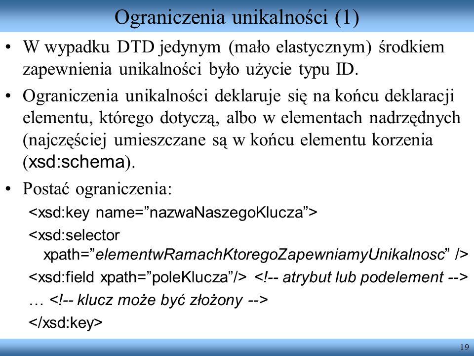 19 Ograniczenia unikalności (1) W wypadku DTD jedynym (mało elastycznym) środkiem zapewnienia unikalności było użycie typu ID.
