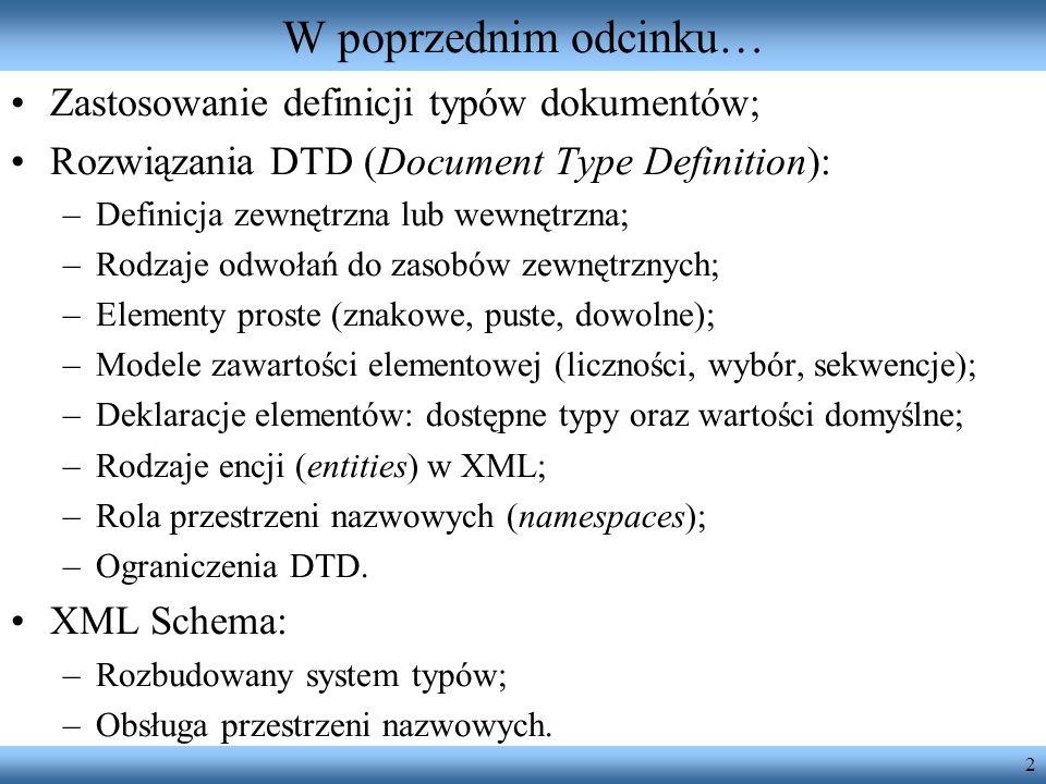 2 W poprzednim odcinku… Zastosowanie definicji typów dokumentów; Rozwiązania DTD (Document Type Definition): –Definicja zewnętrzna lub wewnętrzna; –Rodzaje odwołań do zasobów zewnętrznych; –Elementy proste (znakowe, puste, dowolne); –Modele zawartości elementowej (liczności, wybór, sekwencje); –Deklaracje elementów: dostępne typy oraz wartości domyślne; –Rodzaje encji (entities) w XML; –Rola przestrzeni nazwowych (namespaces); –Ograniczenia DTD.