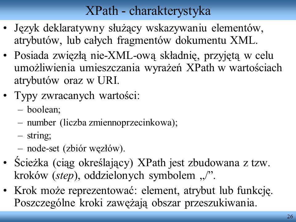 26 XPath - charakterystyka Język deklaratywny służący wskazywaniu elementów, atrybutów, lub całych fragmentów dokumentu XML.