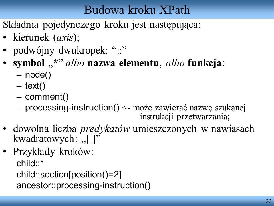 30 Budowa kroku XPath Składnia pojedynczego kroku jest następująca: kierunek (axis); podwójny dwukropek: :: symbol * albo nazwa elementu, albo funkcja: –node() –text() –comment() –processing-instruction() <- może zawierać nazwę szukanej instrukcji przetwarzania; dowolna liczba predykatów umieszczonych w nawiasach kwadratowych: [ ] Przykłady kroków: child::* child::section[position()=2] ancestor::processing-instruction()