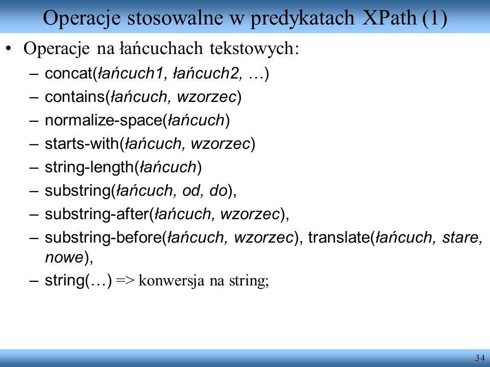 34 Operacje stosowalne w predykatach XPath (1) Operacje na łańcuchach tekstowych: –concat(łańcuch1, łańcuch2, …) –contains(łańcuch, wzorzec) –normalize-space(łańcuch) –starts-with(łańcuch, wzorzec) –string-length(łańcuch) –substring(łańcuch, od, do), –substring-after(łańcuch, wzorzec), –substring-before(łańcuch, wzorzec), translate(łańcuch, stare, nowe), –string(…) => konwersja na string;