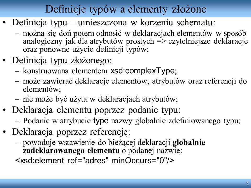 7 Definicje typów a elementy złożone Definicja typu – umieszczona w korzeniu schematu: –można się doń potem odnosić w deklaracjach elementów w sposób analogiczny jak dla atrybutów prostych => czytelniejsze deklaracje oraz ponowne użycie definicji typów; Definicja typu złożonego: –konstruowana elementem xsd:complexType ; –może zawierać deklaracje elementów, atrybutów oraz referencji do elementów; –nie może być użyta w deklaracjach atrybutów; Deklaracja elementu poprzez podanie typu: –Podanie w atrybucie type nazwy globalnie zdefiniowanego typu; Deklaracja poprzez referencję: –powoduje wstawienie do bieżącej deklaracji globalnie zadeklarowanego elementu o podanej nazwie:
