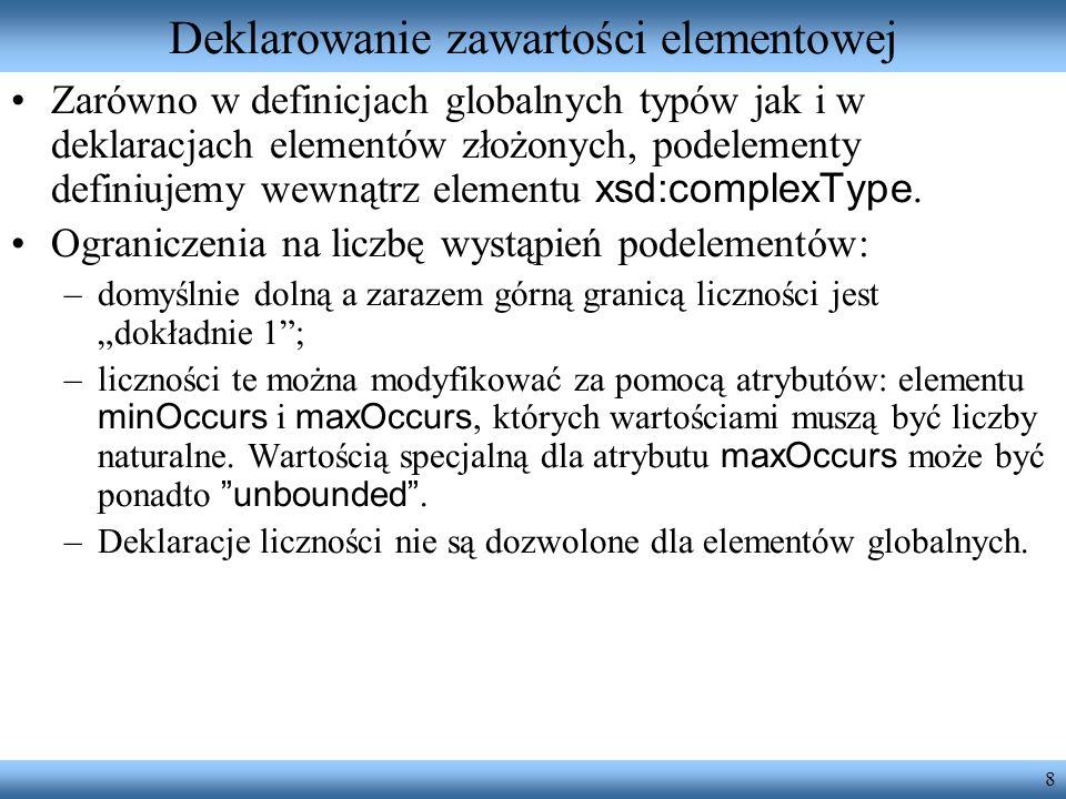 8 Deklarowanie zawartości elementowej Zarówno w definicjach globalnych typów jak i w deklaracjach elementów złożonych, podelementy definiujemy wewnątrz elementu xsd:complexType.