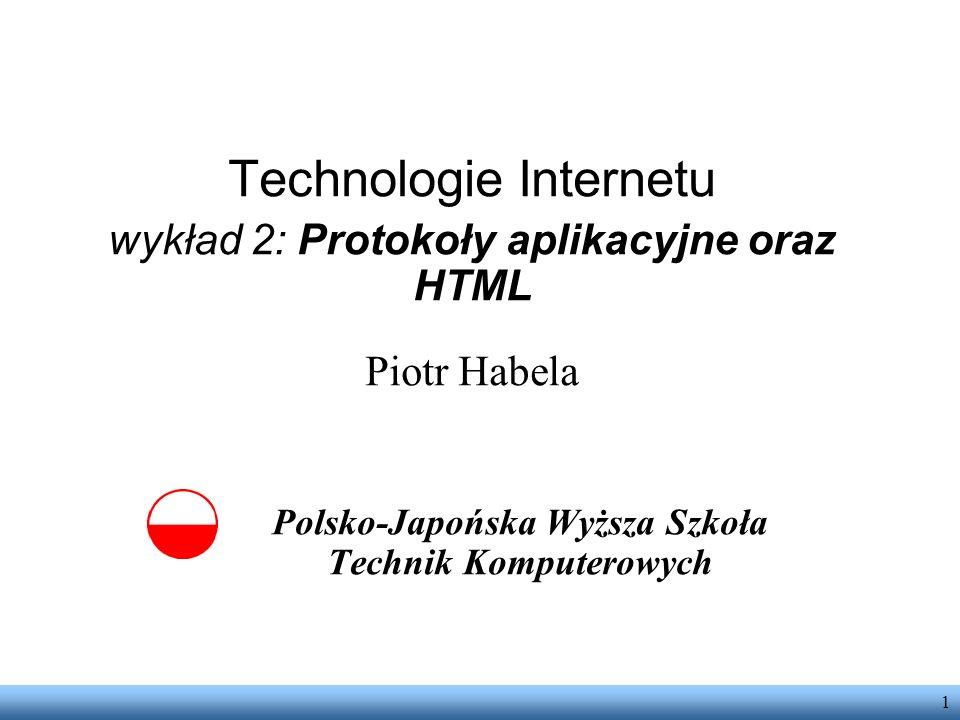 1 Technologie Internetu wykład 2: Protokoły aplikacyjne oraz HTML Piotr Habela Polsko-Japońska Wyższa Szkoła Technik Komputerowych