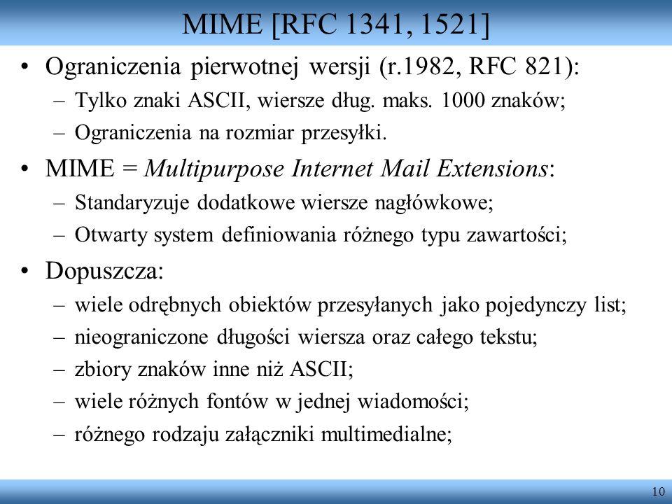 10 MIME [RFC 1341, 1521] Ograniczenia pierwotnej wersji (r.1982, RFC 821): –Tylko znaki ASCII, wiersze dług. maks. 1000 znaków; –Ograniczenia na rozmi