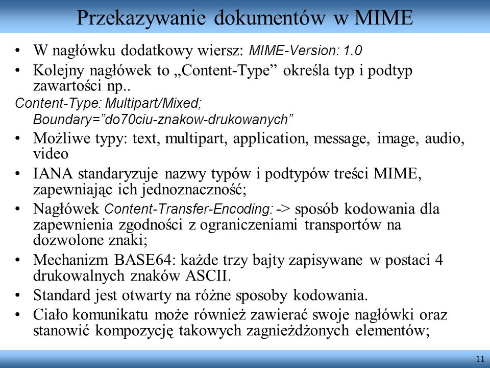 11 Przekazywanie dokumentów w MIME W nagłówku dodatkowy wiersz: MIME-Version: 1.0 Kolejny nagłówek to Content-Type określa typ i podtyp zawartości np.
