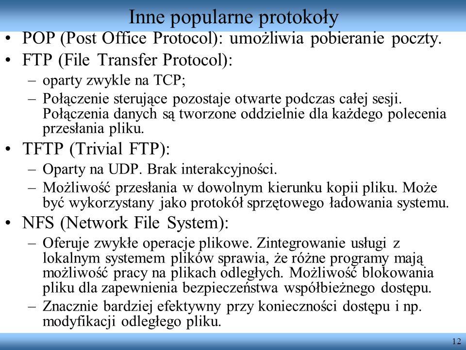 12 Inne popularne protokoły POP (Post Office Protocol): umożliwia pobieranie poczty. FTP (File Transfer Protocol): –oparty zwykle na TCP; –Połączenie