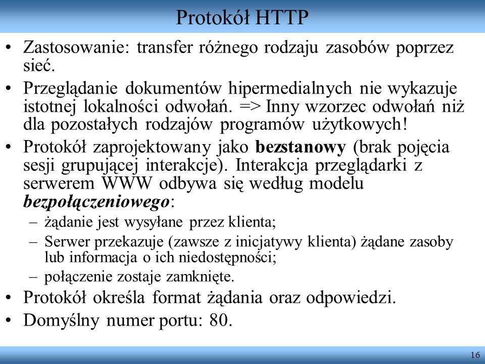 16 Protokół HTTP Zastosowanie: transfer różnego rodzaju zasobów poprzez sieć. Przeglądanie dokumentów hipermedialnych nie wykazuje istotnej lokalności