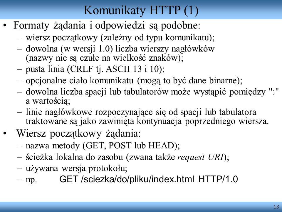 18 Komunikaty HTTP (1) Formaty żądania i odpowiedzi są podobne: –wiersz początkowy (zależny od typu komunikatu); –dowolna (w wersji 1.0) liczba wiersz