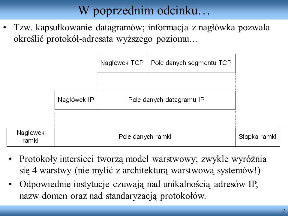 2 W poprzednim odcinku… Tzw. kapsułkowanie datagramów; informacja z nagłówka pozwala określić protokół-adresata wyższego poziomu… Protokoły intersieci