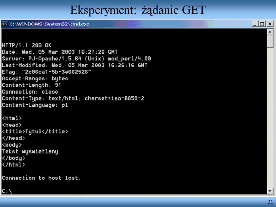21 Eksperyment: żądanie GET Uruchamiamy polecenie telnet nasz.serwer.com 80 Wpisujemy następujący komunikat: GET /sciezka/plik.html HTTP/1.0 [ewentual