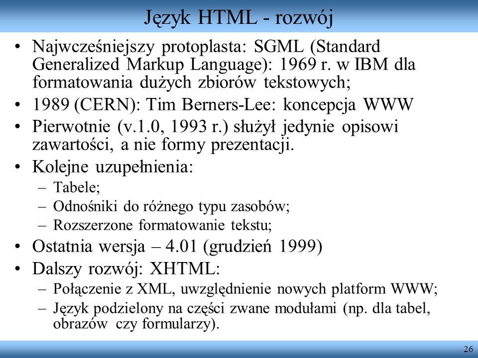 26 Język HTML - rozwój Najwcześniejszy protoplasta: SGML (Standard Generalized Markup Language): 1969 r. w IBM dla formatowania dużych zbiorów tekstow