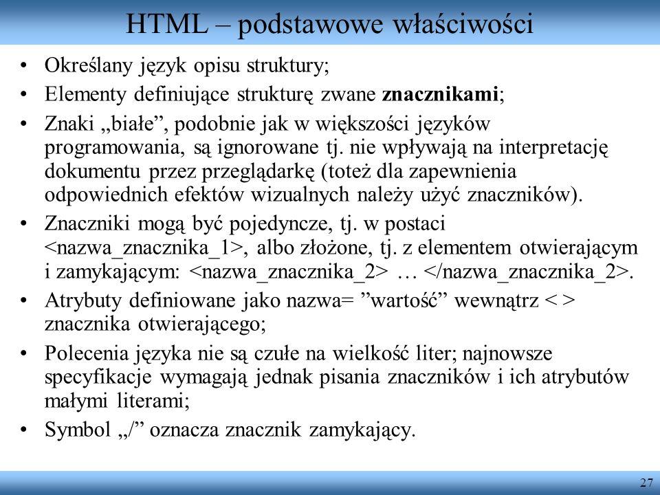 27 HTML – podstawowe właściwości Określany język opisu struktury; Elementy definiujące strukturę zwane znacznikami; Znaki białe, podobnie jak w większ