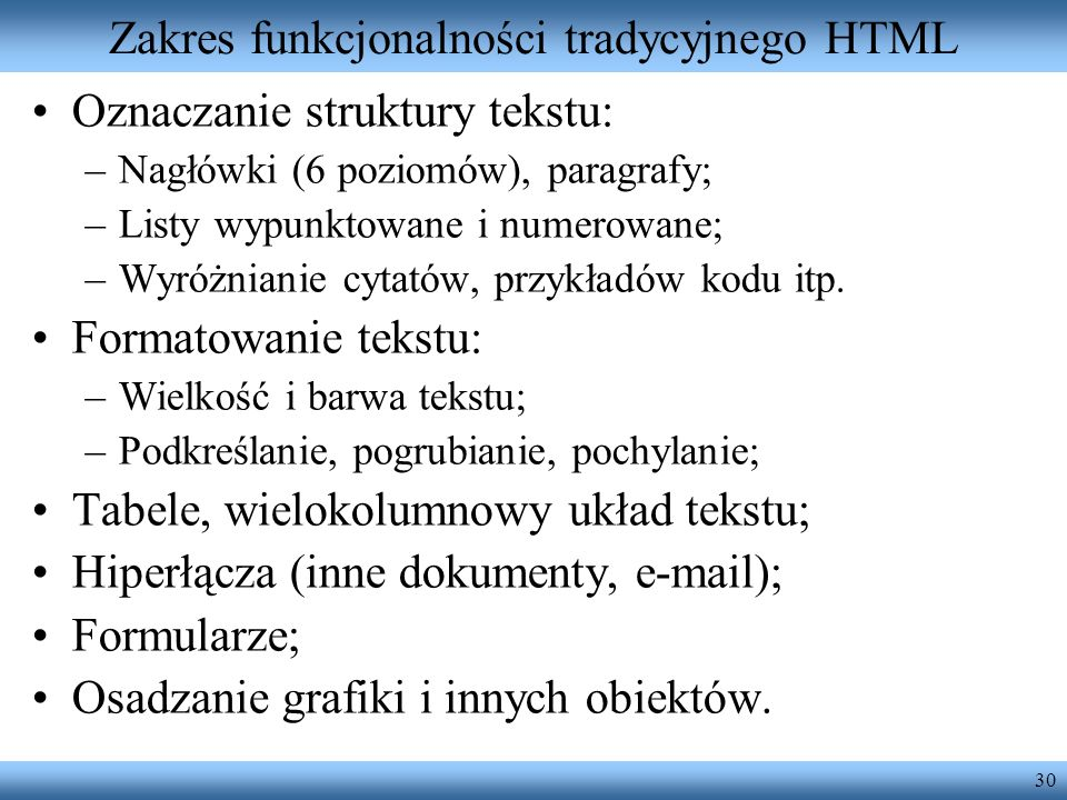 30 Zakres funkcjonalności tradycyjnego HTML Oznaczanie struktury tekstu: –Nagłówki (6 poziomów), paragrafy; –Listy wypunktowane i numerowane; –Wyróżni