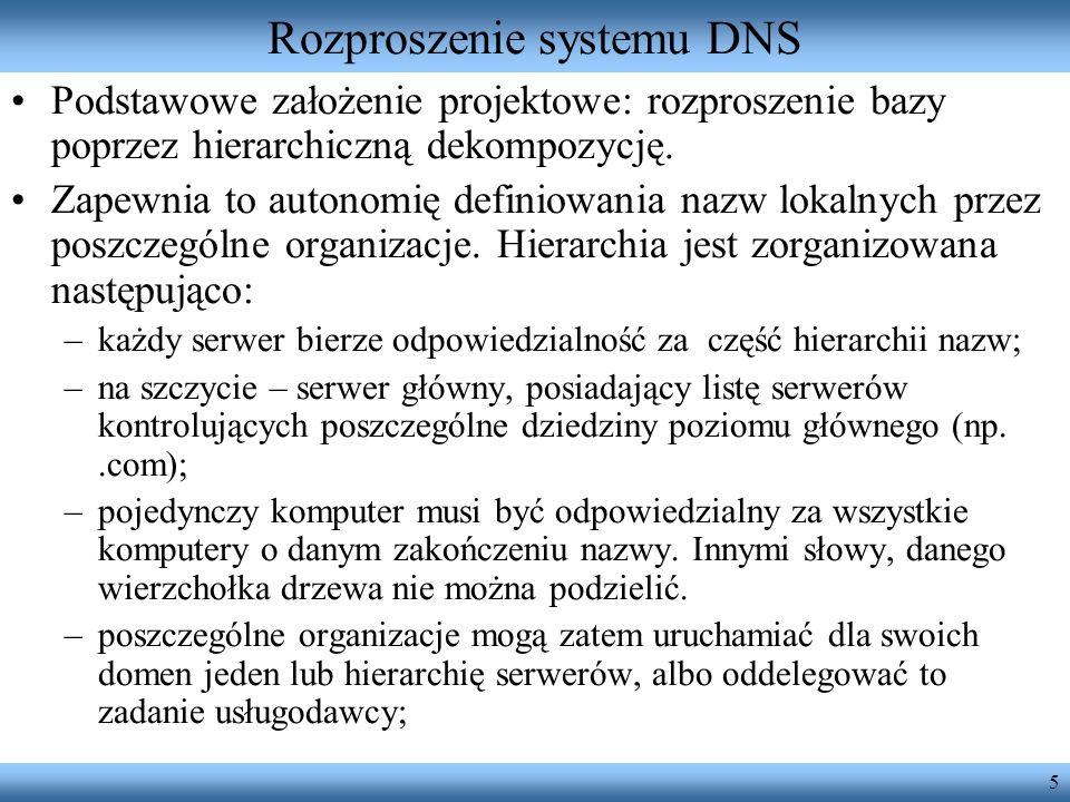 5 Rozproszenie systemu DNS Podstawowe założenie projektowe: rozproszenie bazy poprzez hierarchiczną dekompozycję. Zapewnia to autonomię definiowania n