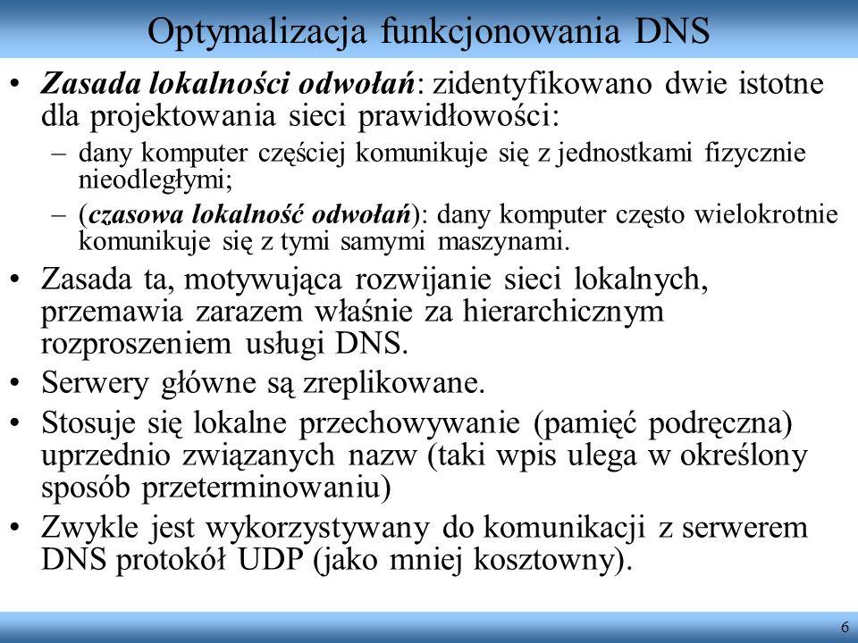 6 Optymalizacja funkcjonowania DNS Zasada lokalności odwołań: zidentyfikowano dwie istotne dla projektowania sieci prawidłowości: –dany komputer częśc