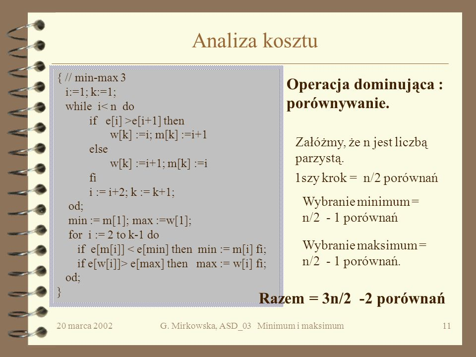 20 marca 2002G. Mirkowska, ASD_03 Minimum i maksimum10 Algorytm min-max 3 Idea algorytmu: Porównaj parami elementy danego ciągu. Mniejszy z każdej par