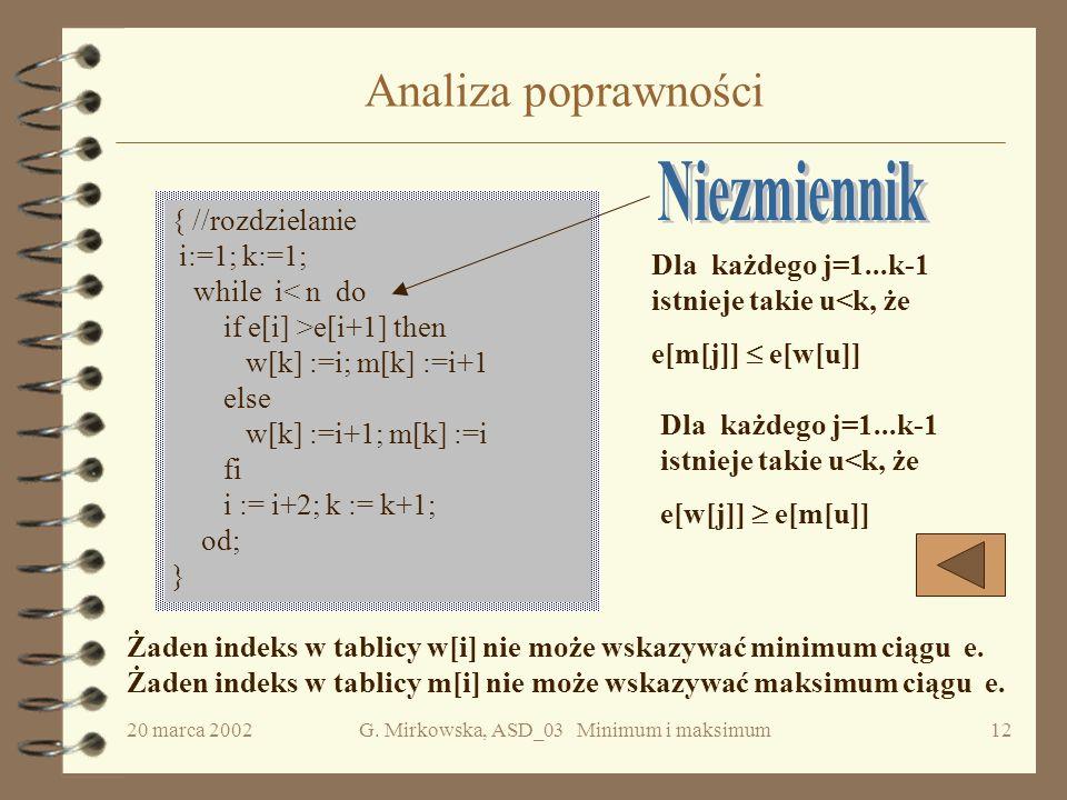 20 marca 2002G. Mirkowska, ASD_03 Minimum i maksimum11 Analiza kosztu { // min-max 3 i:=1; k:=1; while i e[i+1] then w[k] :=i; m[k] :=i+1 else w[k] :=