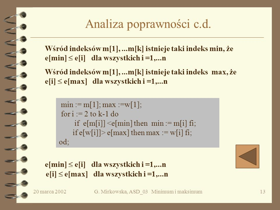20 marca 2002G. Mirkowska, ASD_03 Minimum i maksimum12 Analiza poprawności { //rozdzielanie i:=1; k:=1; while i e[i+1] then w[k] :=i; m[k] :=i+1 else