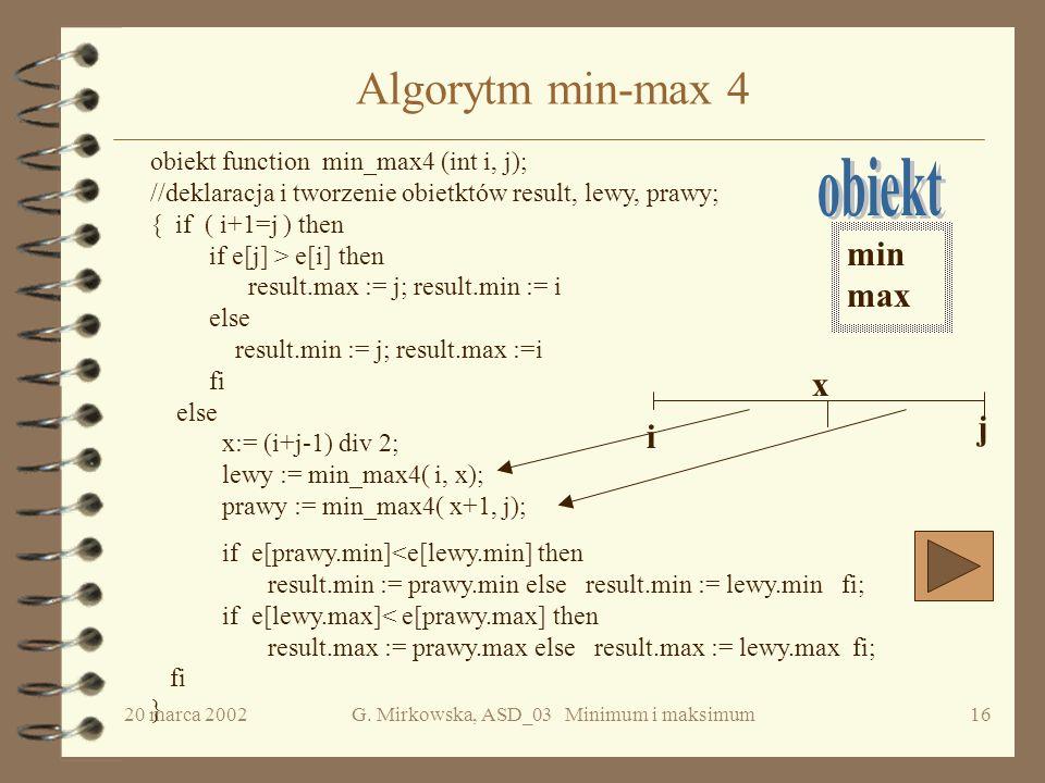 20 marca 2002G. Mirkowska, ASD_03 Minimum i maksimum15 Min-max 4 -- przykład Założenie: n = 2 k 4, 5, 1, 8, 33, 11, 44, 4, 7, 2, 13, 22, 3, 55, 9, 6 4