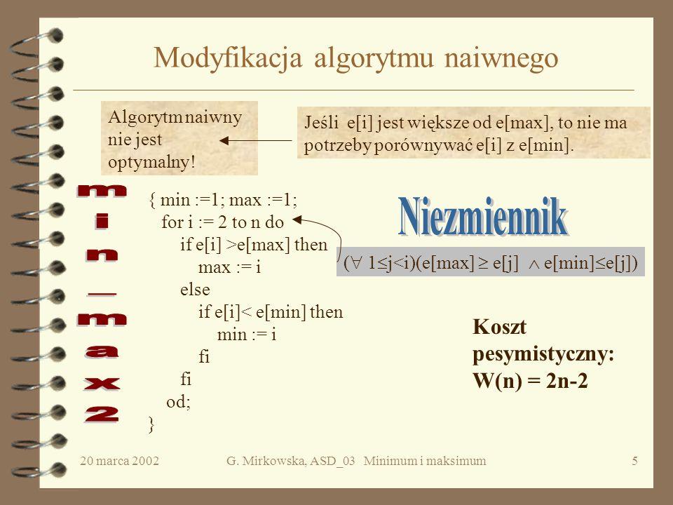 20 marca 2002G. Mirkowska, ASD_03 Minimum i maksimum4 Algorytm naiwny Krok 1 Znajdź minimum metodą sekwencyjnego przeglądania ciągu. Krok 2 Znajdź mak