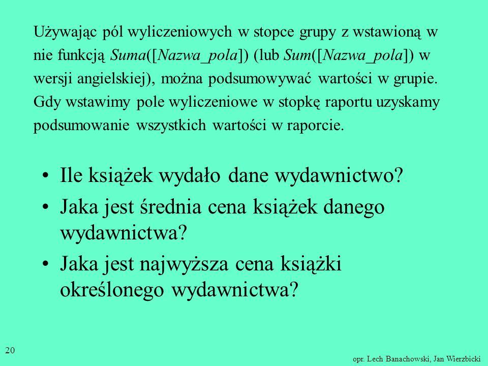 opr. Lech Banachowski, Jan Wierzbicki 19 Grupowanie danych w raportach Rekordy są grupowane względem wspólnych wartości pól. Grupa składa się z: nagłó