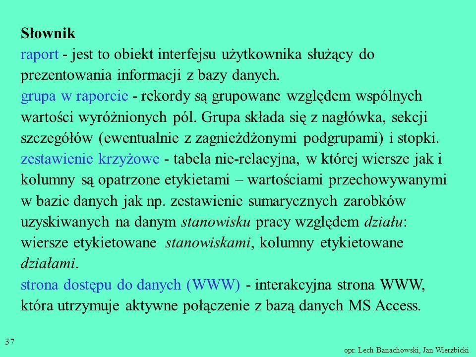 opr. Lech Banachowski, Jan Wierzbicki 36 Podsumowanie Projektowanie raportów i stron dostępu do danych jest podobne do projektowania formularzy. Poleg