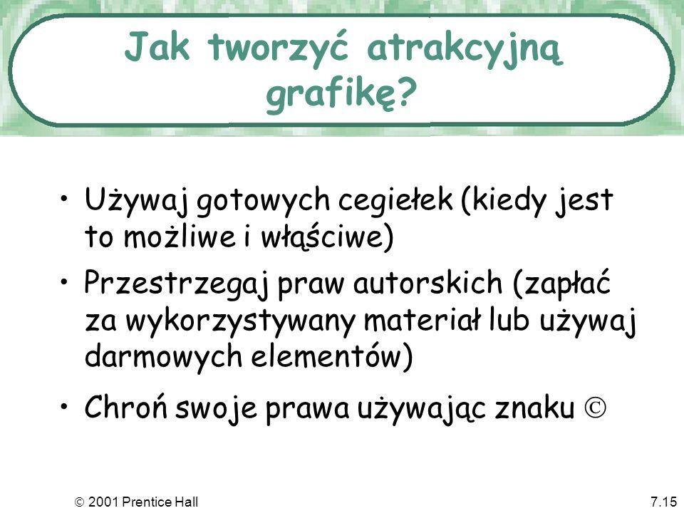 2001 Prentice Hall7.15 Jak tworzyć atrakcyjną grafikę? Używaj gotowych cegiełek (kiedy jest to możliwe i włąściwe) Przestrzegaj praw autorskich (zapła