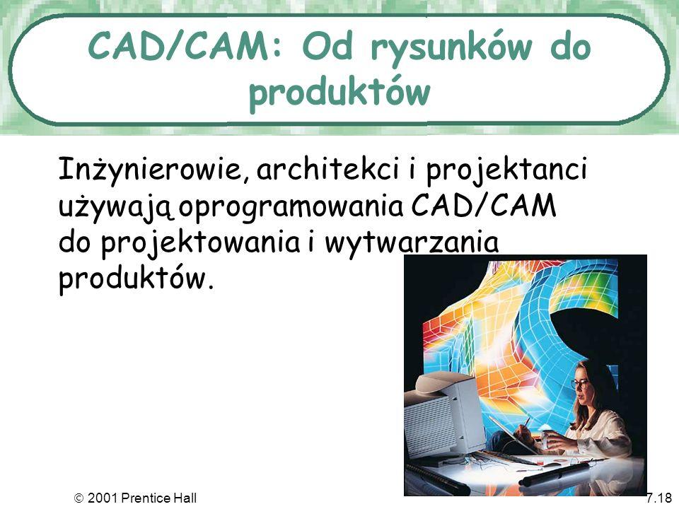 2001 Prentice Hall7.18 CAD/CAM: Od rysunków do produktów Inżynierowie, architekci i projektanci używają oprogramowania CAD/CAM do projektowania i wytw