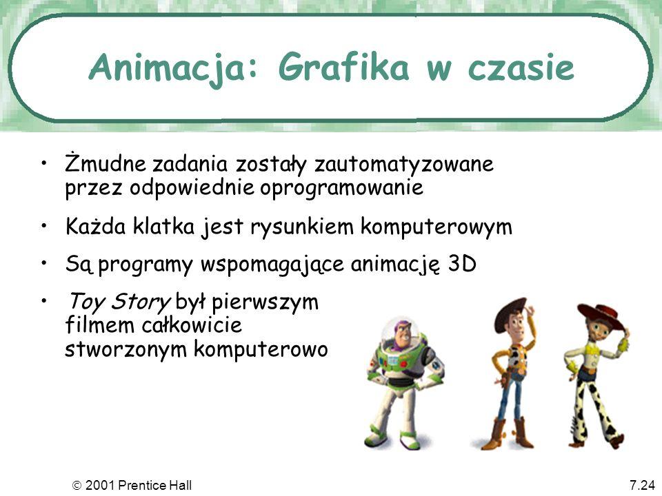 2001 Prentice Hall7.24 Animacja: Grafika w czasie Żmudne zadania zostały zautomatyzowane przez odpowiednie oprogramowanie Toy Story był pierwszym film