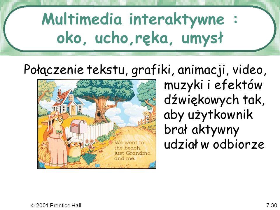 2001 Prentice Hall7.30 Multimedia interaktywne : oko, ucho,ręka, umysł Połączenie tekstu, grafiki, animacji, video, muzyki i efektów dźwiękowych tak,