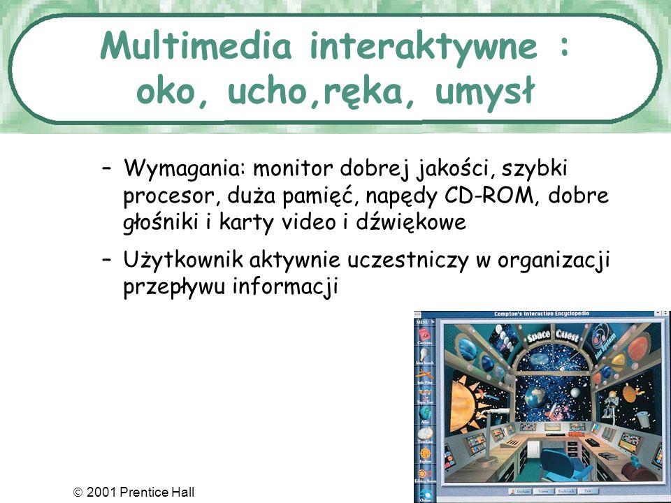 2001 Prentice Hall7.31 Multimedia interaktywne : oko, ucho,ręka, umysł –Wymagania: monitor dobrej jakości, szybki procesor, duża pamięć, napędy CD-ROM