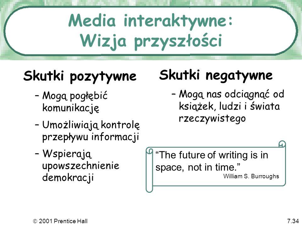 2001 Prentice Hall7.34 –Mogą pogłębić komunikację –Umożliwiają kontrolę przepływu informacji –Wspierają upowszechnienie demokracji Media interaktywne:
