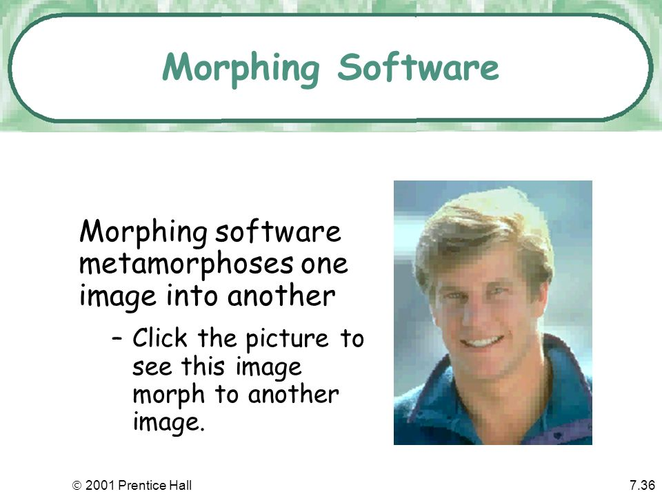 2001 Prentice Hall7.36 Morphing software metamorphoses one image into another –Click the picture to see this image morph to another image. Morphing So