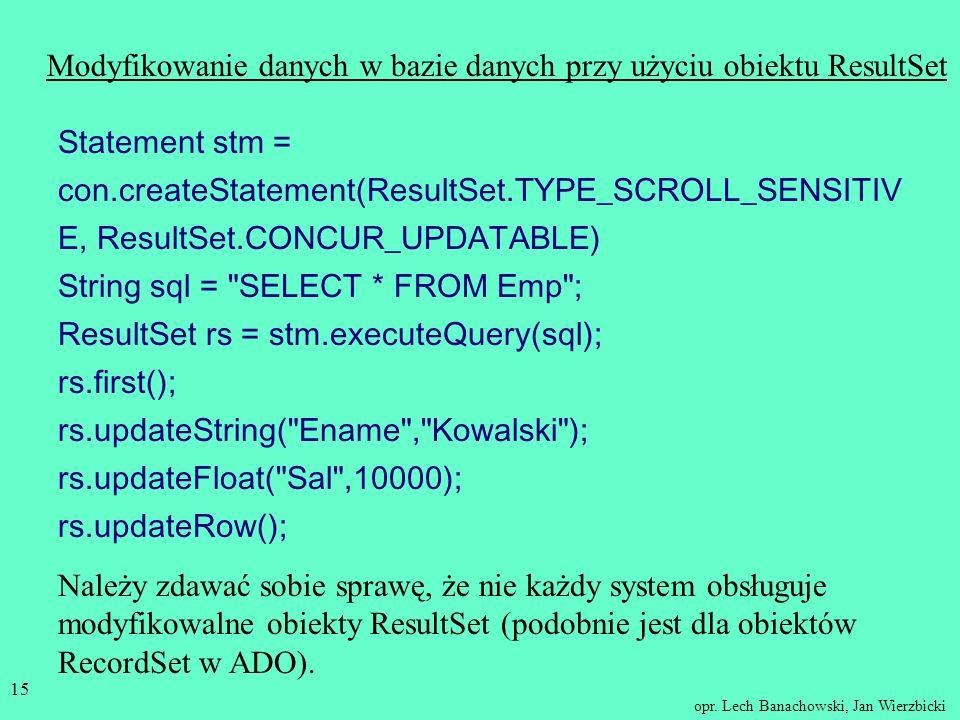 opr. Lech Banachowski, Jan Wierzbicki 14 Modyfikowanie danych w bazie danych Statement stm = con.createStatement(); int liczba = stm.executeUpdate(