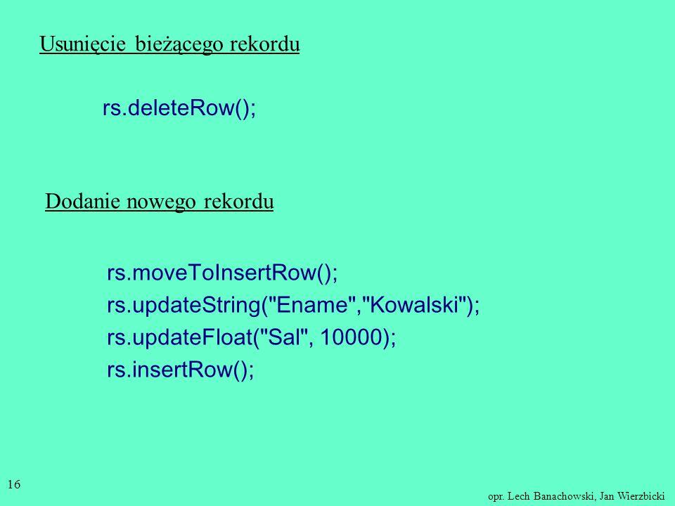 opr. Lech Banachowski, Jan Wierzbicki 15 Modyfikowanie danych w bazie danych przy użyciu obiektu ResultSet Statement stm = con.createStatement(ResultS